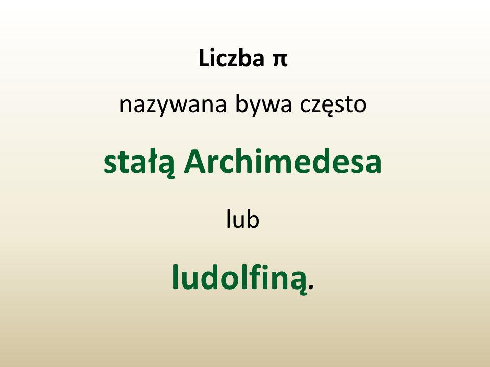 Liczba π nazywana bywa często stałą Archimedesa lub ludolfiną.