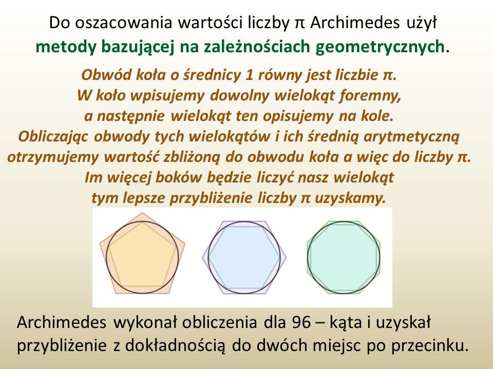 Do oszacowania wartości liczby π Archimedes użył metody bazującej na zależnościach geometrycznych. Obwód koła o średnicy 1 równy jest liczbie π. W koł