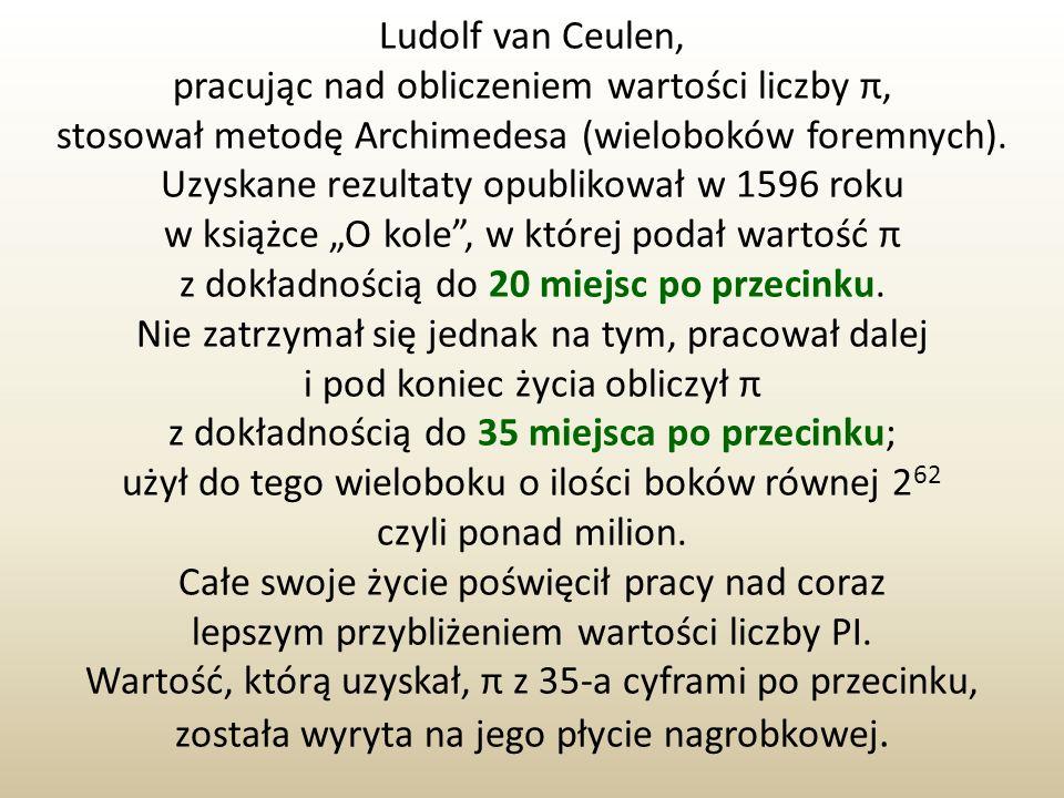 Ludolf van Ceulen, pracując nad obliczeniem wartości liczby π, stosował metodę Archimedesa (wieloboków foremnych). Uzyskane rezultaty opublikował w 15