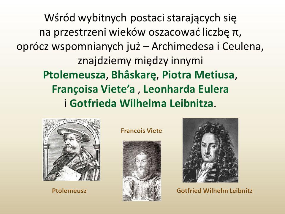 Wśród wybitnych postaci starających się na przestrzeni wieków oszacować liczbę π, oprócz wspomnianych już – Archimedesa i Ceulena, znajdziemy między i