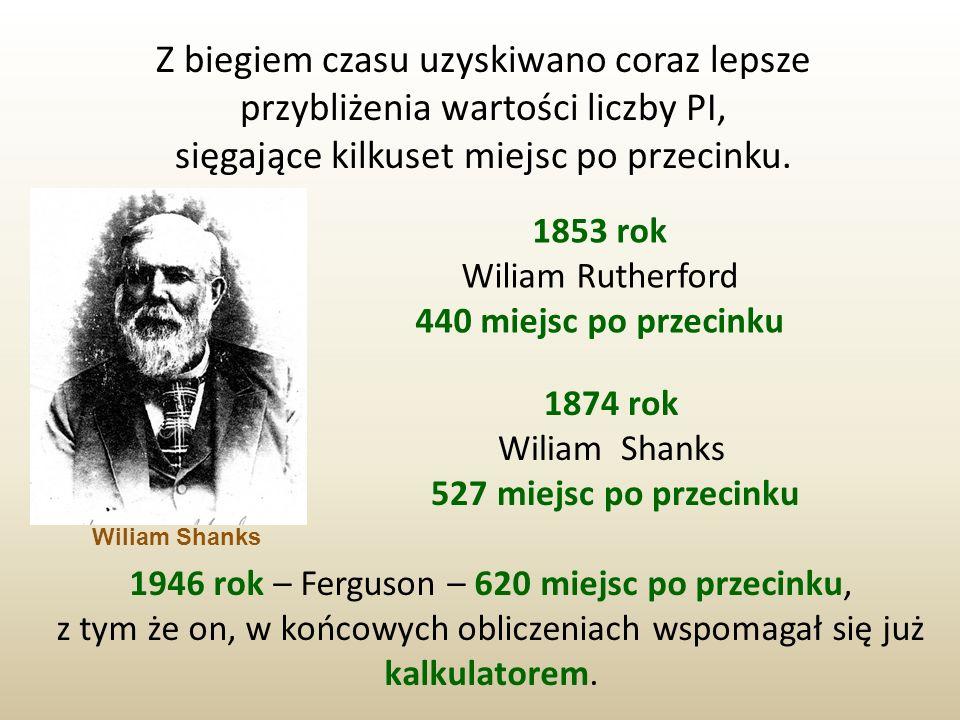 Z biegiem czasu uzyskiwano coraz lepsze przybliżenia wartości liczby PI, sięgające kilkuset miejsc po przecinku. 1853 rok Wiliam Rutherford 440 miejsc
