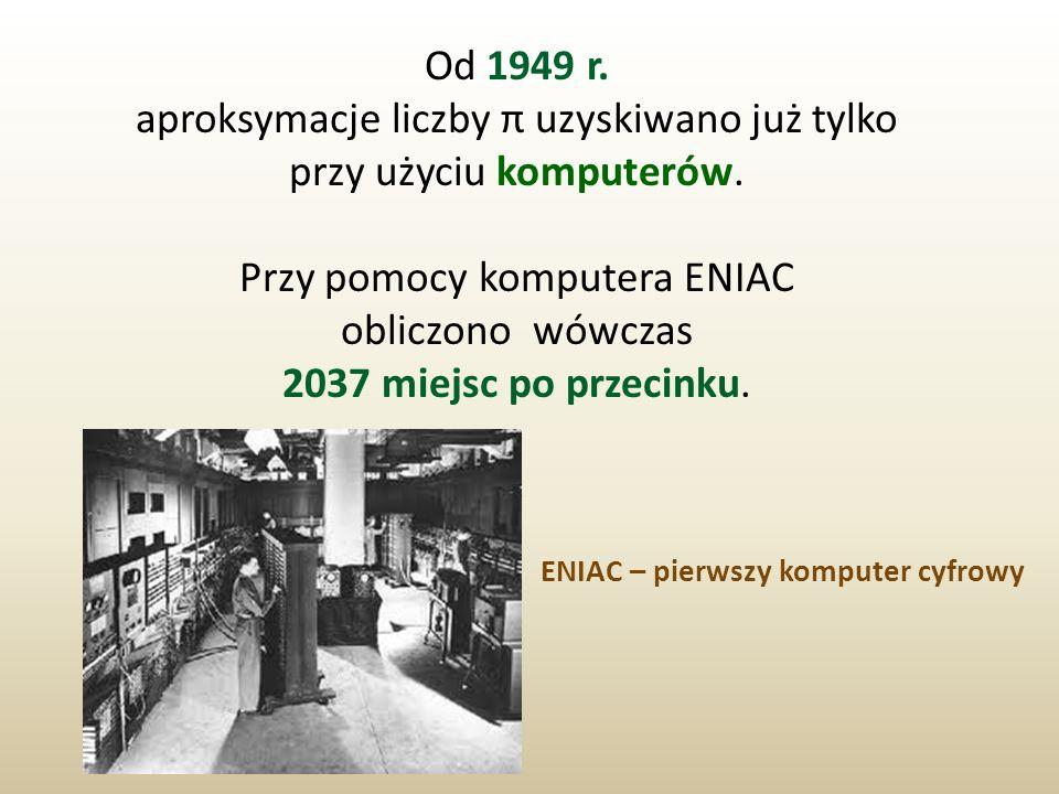 Od 1949 r. aproksymacje liczby π uzyskiwano już tylko przy użyciu komputerów. Przy pomocy komputera ENIAC obliczono wówczas 2037 miejsc po przecinku.