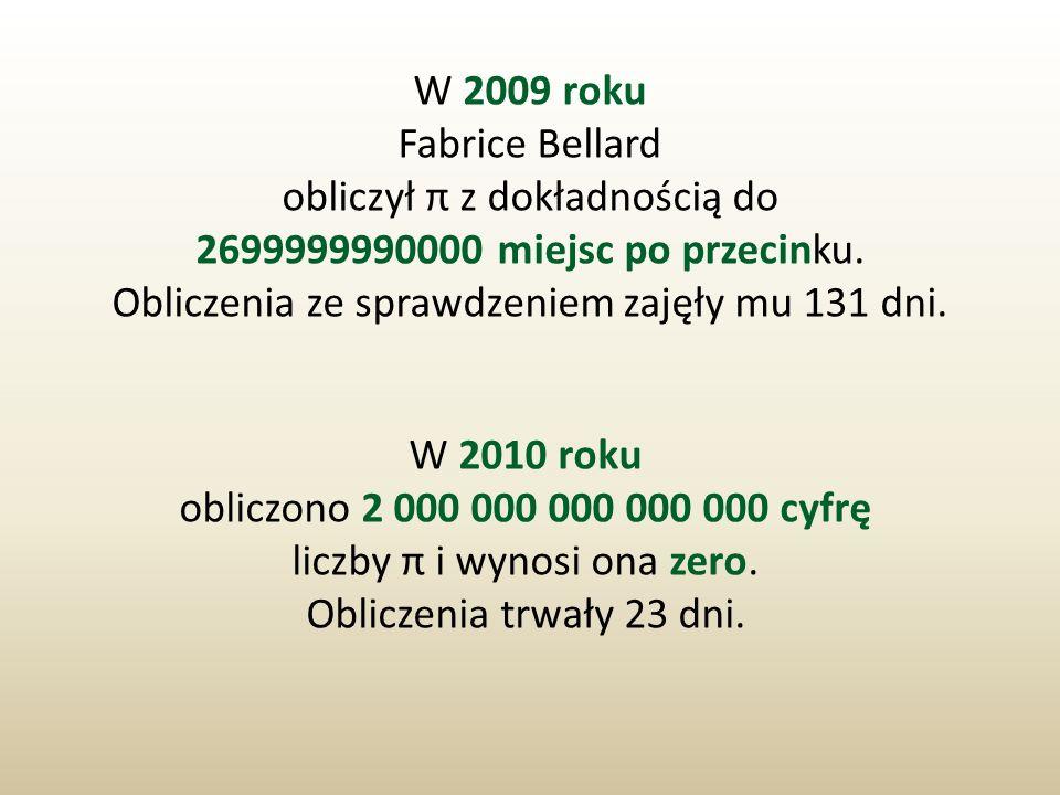 W 2009 roku Fabrice Bellard obliczył π z dokładnością do 2699999990000 miejsc po przecinku. Obliczenia ze sprawdzeniem zajęły mu 131 dni. W 2010 roku