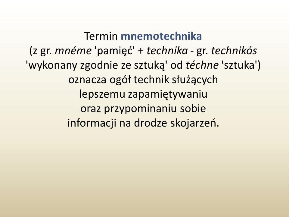 Termin mnemotechnika (z gr. mnéme 'pamięć' + technika - gr. technikós 'wykonany zgodnie ze sztuką' od téchne 'sztuka') oznacza ogół technik służących