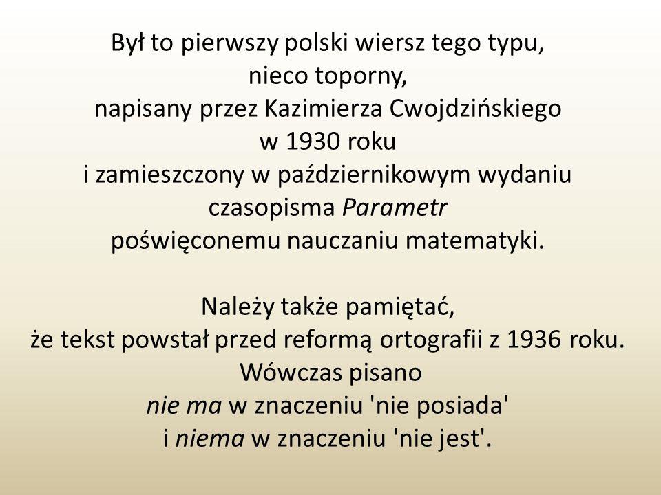 Był to pierwszy polski wiersz tego typu, nieco toporny, napisany przez Kazimierza Cwojdzińskiego w 1930 roku i zamieszczony w październikowym wydaniu