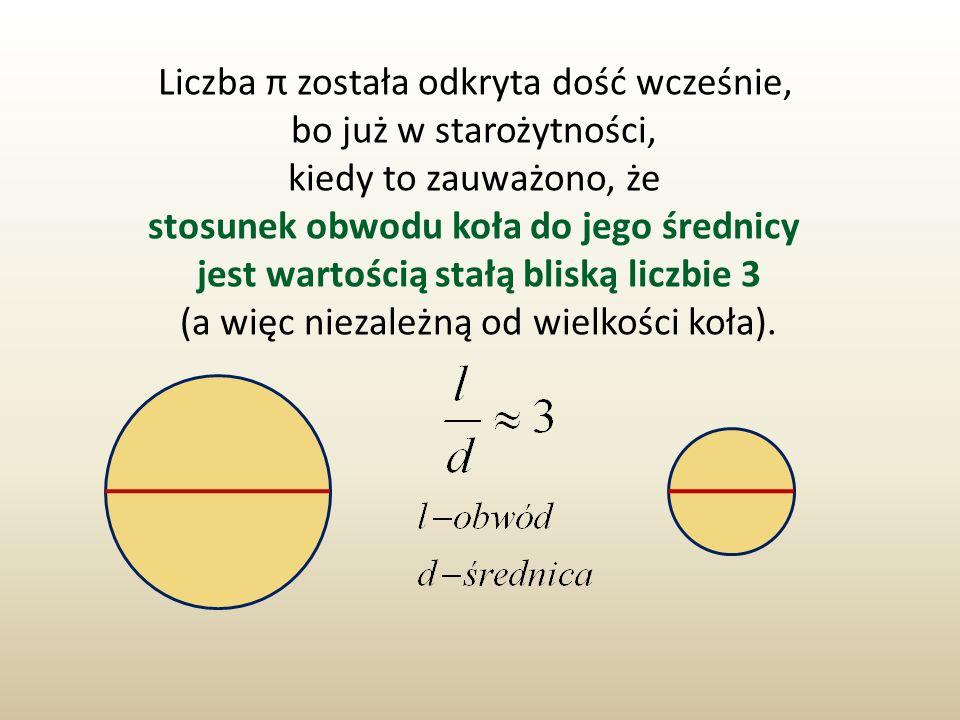 Liczba π została odkryta dość wcześnie, bo już w starożytności, kiedy to zauważono, że stosunek obwodu koła do jego średnicy jest wartością stałą blis