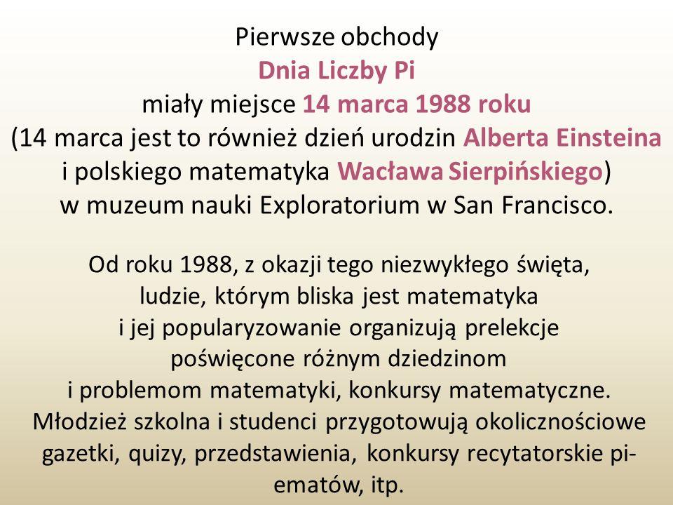Pierwsze obchody Dnia Liczby Pi miały miejsce 14 marca 1988 roku (14 marca jest to również dzień urodzin Alberta Einsteina i polskiego matematyka Wacł