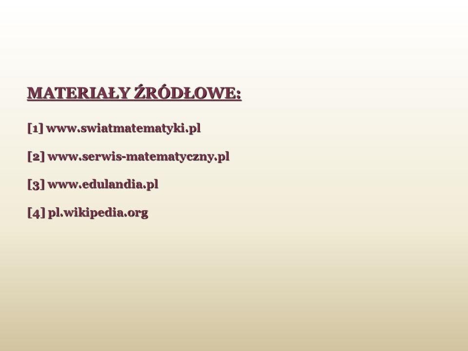 MATERIAŁY ŹRÓDŁOWE: [1] www.swiatmatematyki.pl [2] www.serwis-matematyczny.pl [3] www.edulandia.pl [4] pl.wikipedia.org