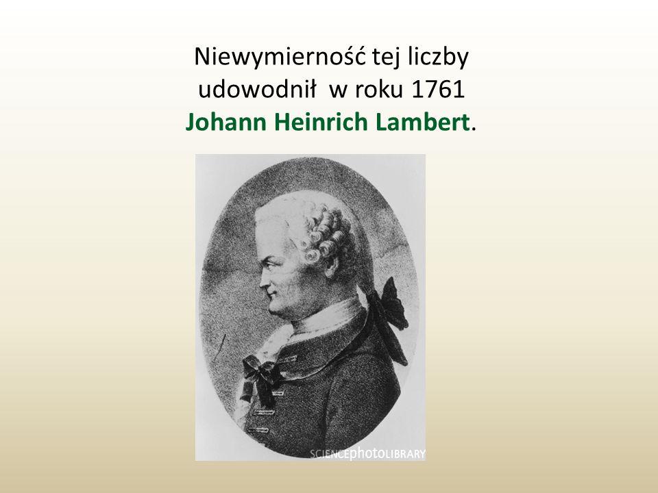 Niewymierność tej liczby udowodnił w roku 1761 Johann Heinrich Lambert.