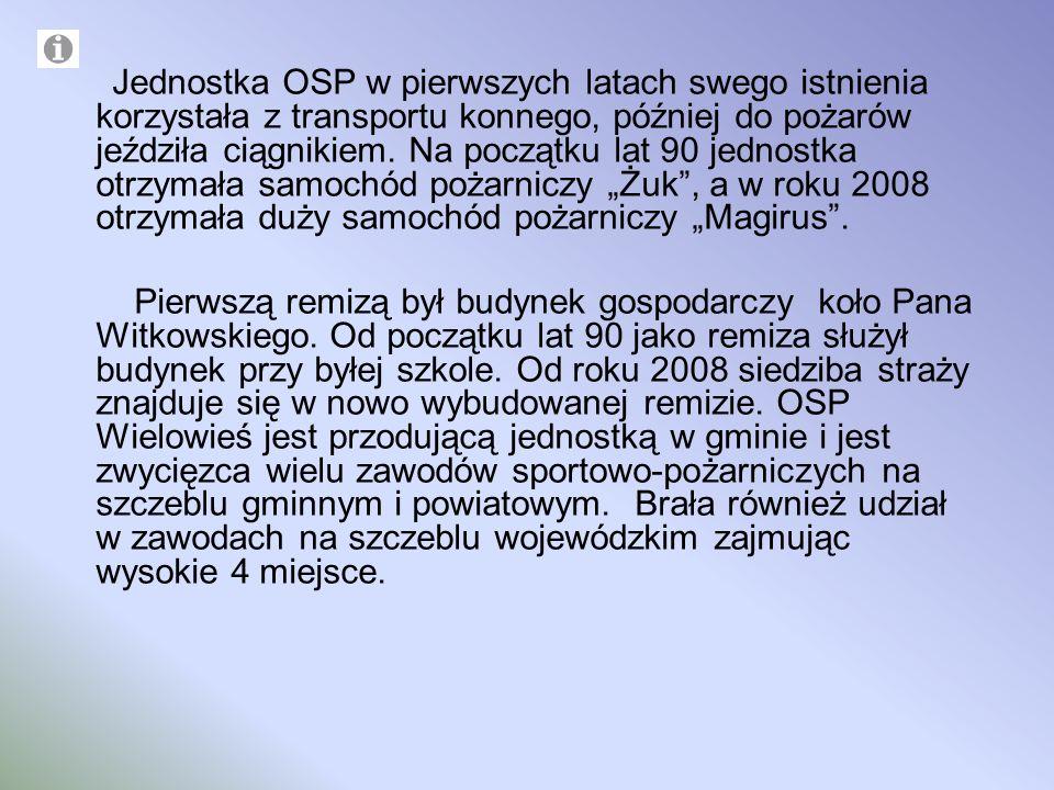 Jednostka OSP w pierwszych latach swego istnienia korzystała z transportu konnego, później do pożarów jeździła ciągnikiem. Na początku lat 90 jednostk