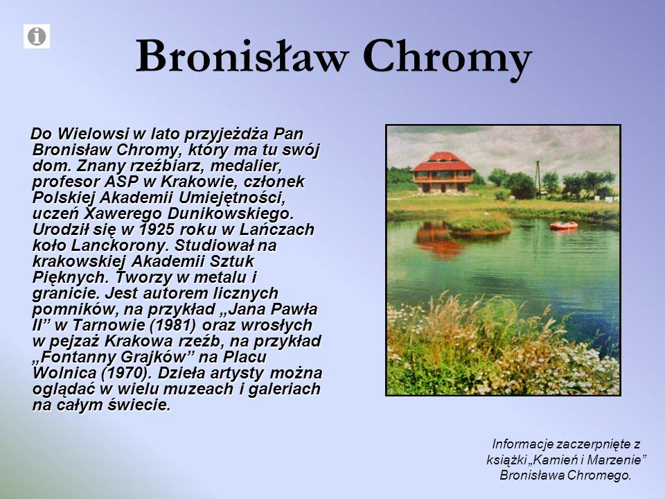 Bronisław Chromy Do Wielowsi w lato przyjeżdża Pan Bronisław Chromy, który ma tu swój dom. Znany rzeźbiarz, medalier, profesor ASP w Krakowie, członek