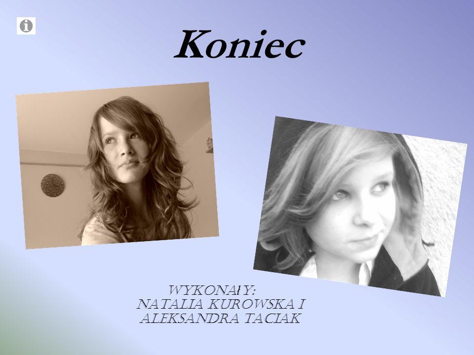 Koniec Wykona ł y: Natalia Kurowska i Aleksandra Taciak