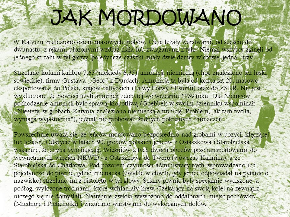 JAK MORDOWANO W Katyniu znaleziono osiem masowych grobów. Cia ł a le ż a ł y warstwami, od sze ś ciu do dwunastu, z r ę kami u ł o ż onymi wzd ł u ż c