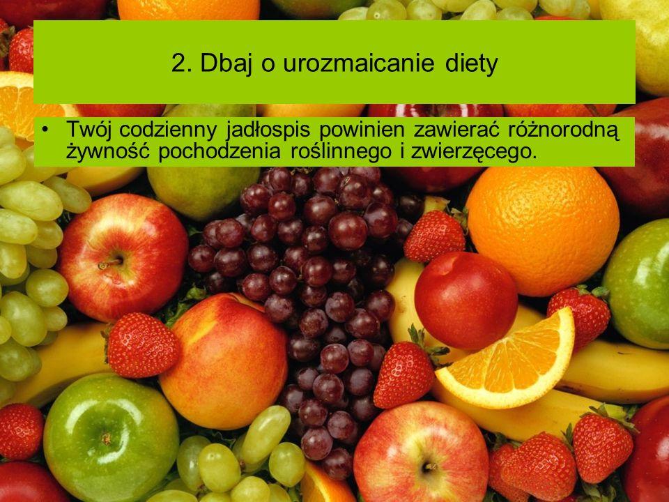 2. Dbaj o urozmaicanie diety Twój codzienny jadłospis powinien zawierać różnorodną żywność pochodzenia roślinnego i zwierzęcego.