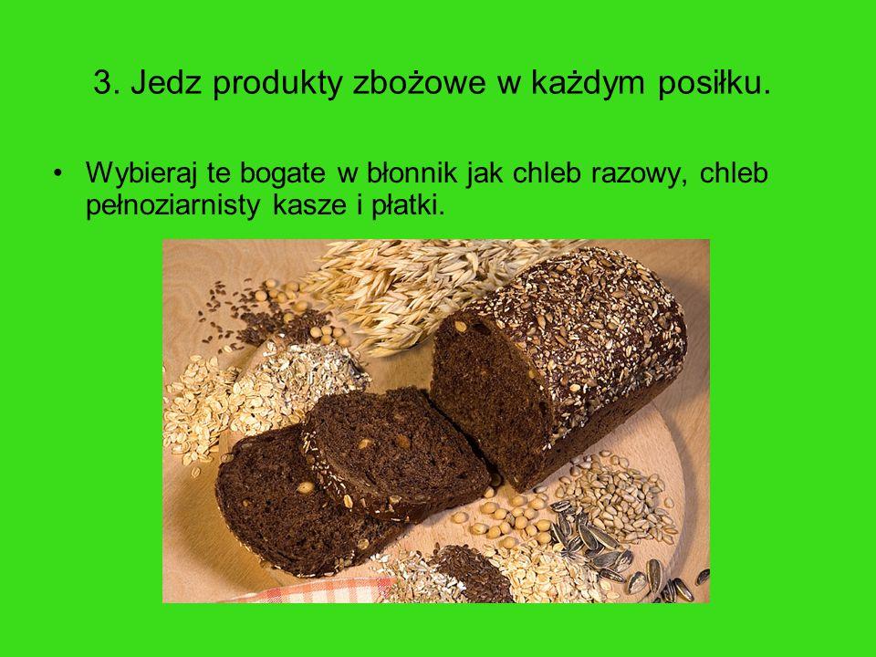 3. Jedz produkty zbożowe w każdym posiłku. Wybieraj te bogate w błonnik jak chleb razowy, chleb pełnoziarnisty kasze i płatki.