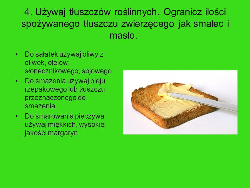 4. Używaj tłuszczów roślinnych. Ogranicz ilości spożywanego tłuszczu zwierzęcego jak smalec i masło. Do sałatek używaj oliwy z oliwek, olejów: słonecz