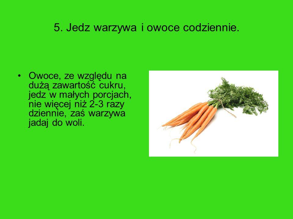 5. Jedz warzywa i owoce codziennie. Owoce, ze względu na dużą zawartość cukru, jedz w małych porcjach, nie więcej niż 2-3 razy dziennie, zaś warzywa j