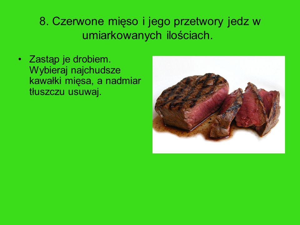 8. Czerwone mięso i jego przetwory jedz w umiarkowanych ilościach. Zastąp je drobiem. Wybieraj najchudsze kawałki mięsa, a nadmiar tłuszczu usuwaj.