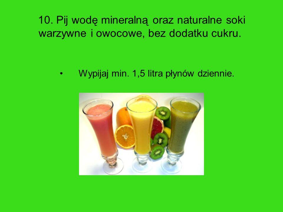 10. Pij wodę mineralną oraz naturalne soki warzywne i owocowe, bez dodatku cukru. Wypijaj min. 1,5 litra płynów dziennie.