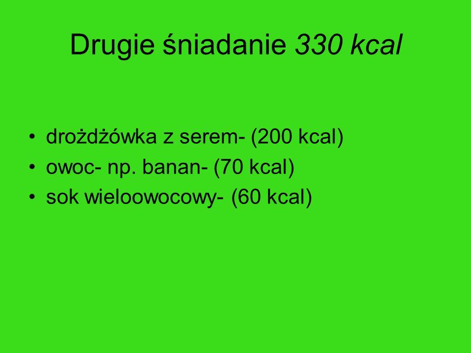 Drugie śniadanie 330 kcal drożdżówka z serem- (200 kcal) owoc- np. banan- (70 kcal) sok wieloowocowy- (60 kcal)