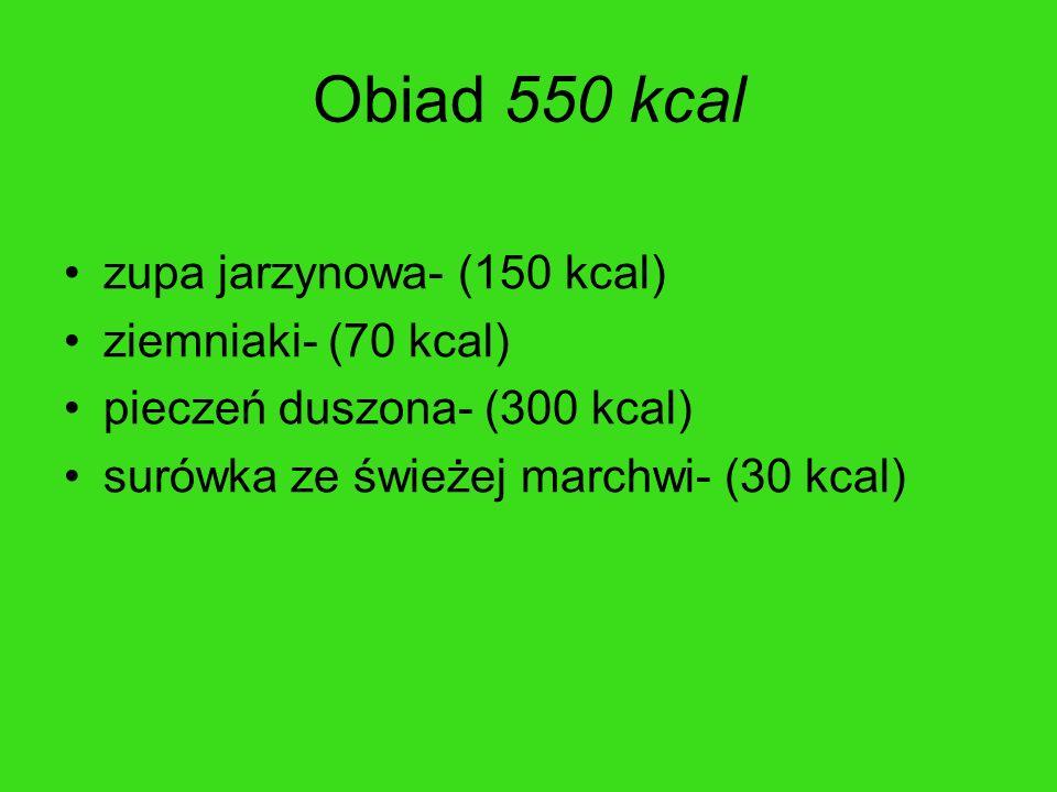 Obiad 550 kcal zupa jarzynowa- (150 kcal) ziemniaki- (70 kcal) pieczeń duszona- (300 kcal) surówka ze świeżej marchwi- (30 kcal)