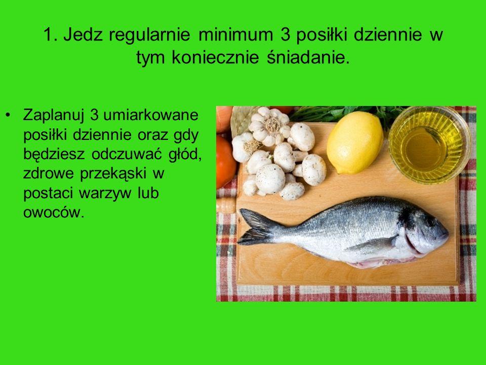 1. Jedz regularnie minimum 3 posiłki dziennie w tym koniecznie śniadanie. Zaplanuj 3 umiarkowane posiłki dziennie oraz gdy będziesz odczuwać głód, zdr