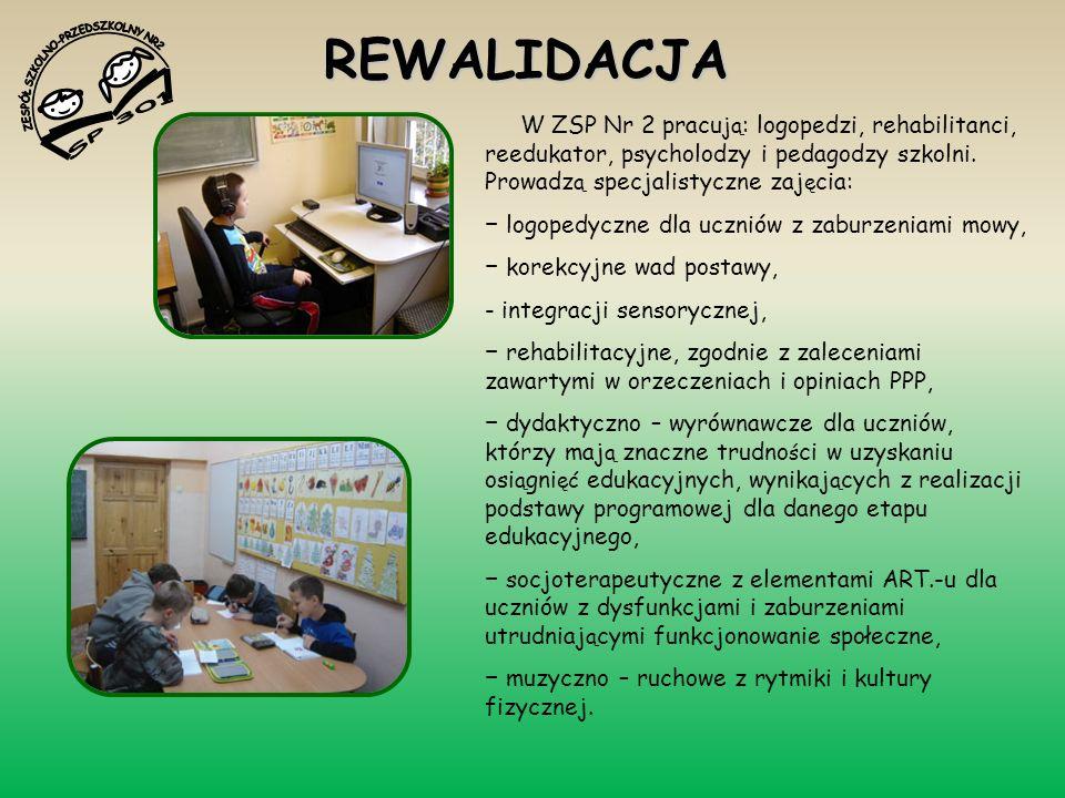 REWALIDACJA W ZSP Nr 2 pracu ją : logopedzi, rehabilitanci, reedukator, psycholodzy i pedagodzy szkolni. Prowadz ą specjalistyczne zaj ę cia: logopedy