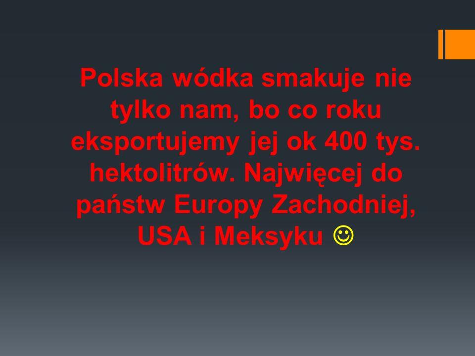 Polska wódka smakuje nie tylko nam, bo co roku eksportujemy jej ok 400 tys. hektolitrów. Najwięcej do państw Europy Zachodniej, USA i Meksyku