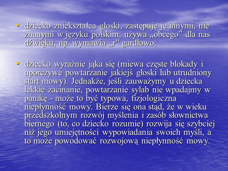 dziecko zniekształca głoski, zastępuje je innymi, nie znanymi w języku polskim, używa obcego dla nas dźwięku, np. wymawia r gardłowo; dziecko zniekszt