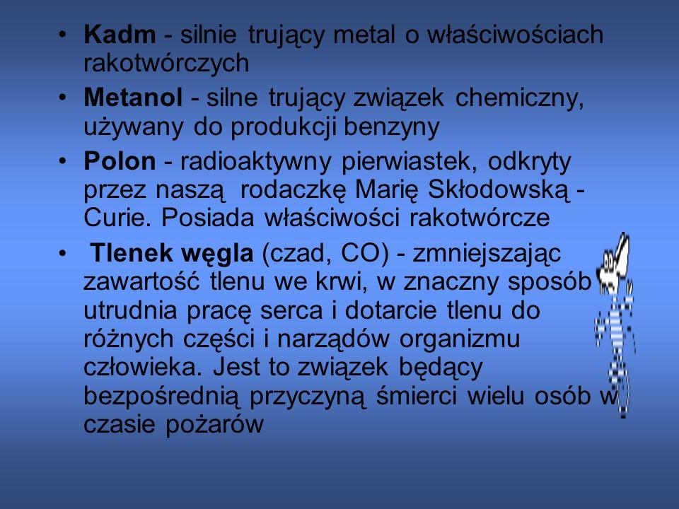 Kadm - silnie trujący metal o właściwościach rakotwórczych Metanol - silne trujący związek chemiczny, używany do produkcji benzyny Polon - radioaktywny pierwiastek, odkryty przez naszą rodaczkę Marię Skłodowską - Curie.