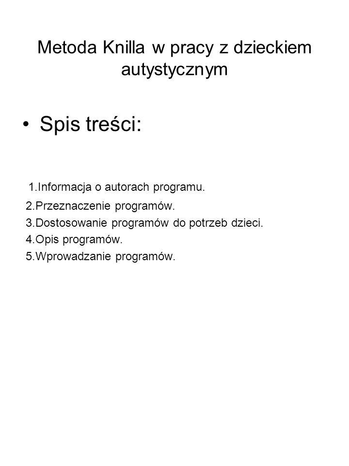 Metoda Knilla w pracy z dzieckiem autystycznym Spis treści: 1.Informacja o autorach programu. 2.Przeznaczenie programów. 3.Dostosowanie programów do p