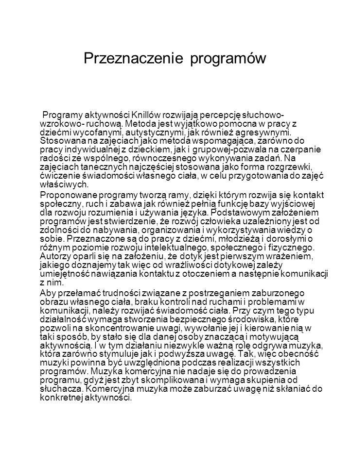 Przeznaczenie programów Programy aktywności Knillów rozwijają percepcję słuchowo- wzrokowo- ruchową. Metoda jest wyjątkowo pomocna w pracy z dziećmi w