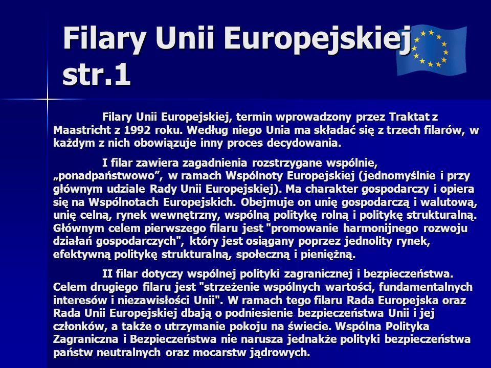 Filary Unii Europejskiej str.1 Filary Unii Europejskiej, termin wprowadzony przez Traktat z Maastricht z 1992 roku. Według niego Unia ma składać się z