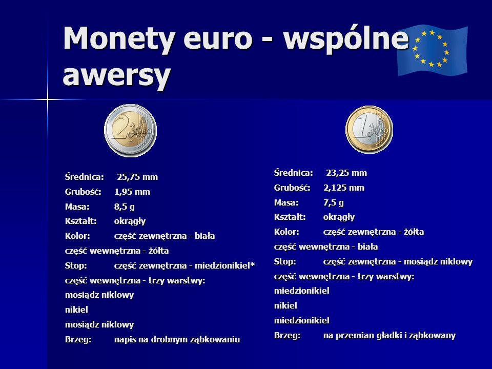 Monety euro - wspólne awersy Średnica: 25,75 mm Grubość: 1,95 mm Masa: 8,5 g Kształt: okrągły Kolor: część zewnętrzna - biała część wewnętrzna - żółta Stop: część zewnętrzna - miedzionikiel* część wewnętrzna - trzy warstwy: mosiądz niklowy nikiel Brzeg: napis na drobnym ząbkowaniu Średnica: 23,25 mm Grubość: 2,125 mm Masa: 7,5 g Kształt: okrągły Kolor: część zewnętrzna - żółta część wewnętrzna - biała Stop: część zewnętrzna - mosiądz niklowy część wewnętrzna - trzy warstwy: miedzionikielnikielmiedzionikiel Brzeg: na przemian gładki i ząbkowany