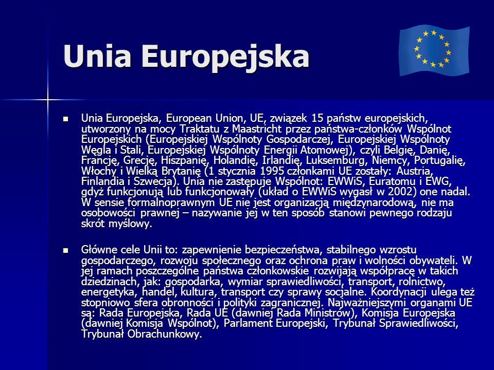 Unia Europejska Unia Europejska, European Union, UE, związek 15 państw europejskich, utworzony na mocy Traktatu z Maastricht przez państwa-członków Wspólnot Europejskich (Europejskiej Wspólnoty Gospodarczej, Europejskiej Wspólnoty Węgla i Stali, Europejskiej Wspólnoty Energii Atomowej), czyli Belgię, Danię, Francję, Grecję, Hiszpanię, Holandię, Irlandię, Luksemburg, Niemcy, Portugalię, Włochy i Wielką Brytanię (1 stycznia 1995 członkami UE zostały: Austria, Finlandia i Szwecja).