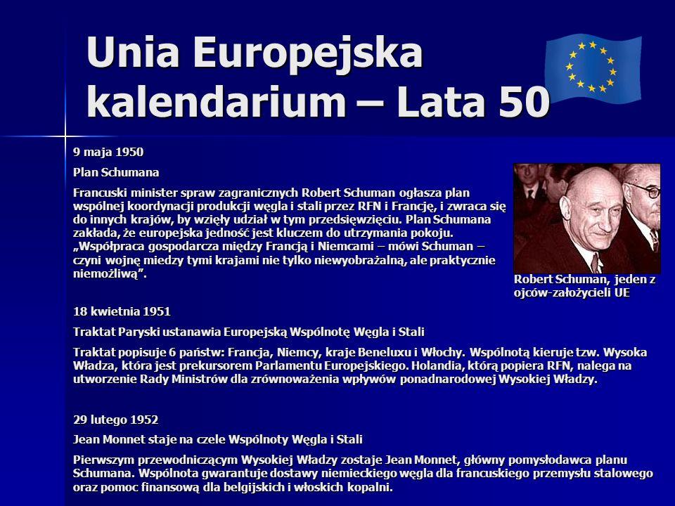 Unia Europejska kalendarium – Lata 50 9 maja 1950 Plan Schumana Francuski minister spraw zagranicznych Robert Schuman ogłasza plan wspólnej koordynacj