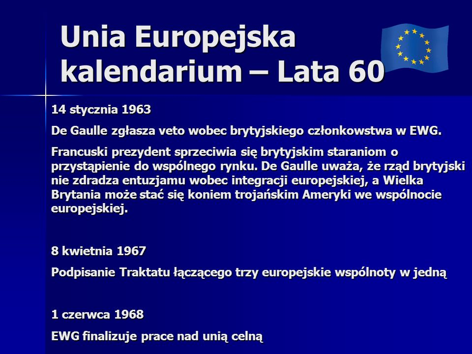 Unia Europejska kalendarium – Lata 60 14 stycznia 1963 De Gaulle zgłasza veto wobec brytyjskiego członkowstwa w EWG. Francuski prezydent sprzeciwia si