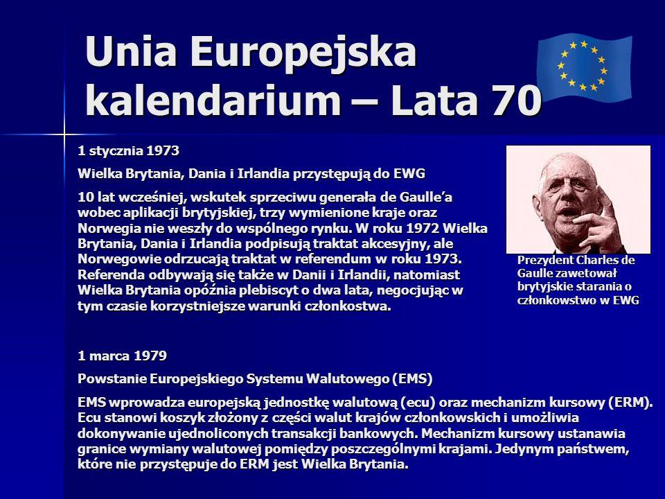 Unia Europejska kalendarium – Lata 70 Prezydent Charles de Gaulle zawetował brytyjskie starania o członkowstwo w EWG 1 stycznia 1973 Wielka Brytania, Dania i Irlandia przystępują do EWG 10 lat wcześniej, wskutek sprzeciwu generała de Gaullea wobec aplikacji brytyjskiej, trzy wymienione kraje oraz Norwegia nie weszły do wspólnego rynku.
