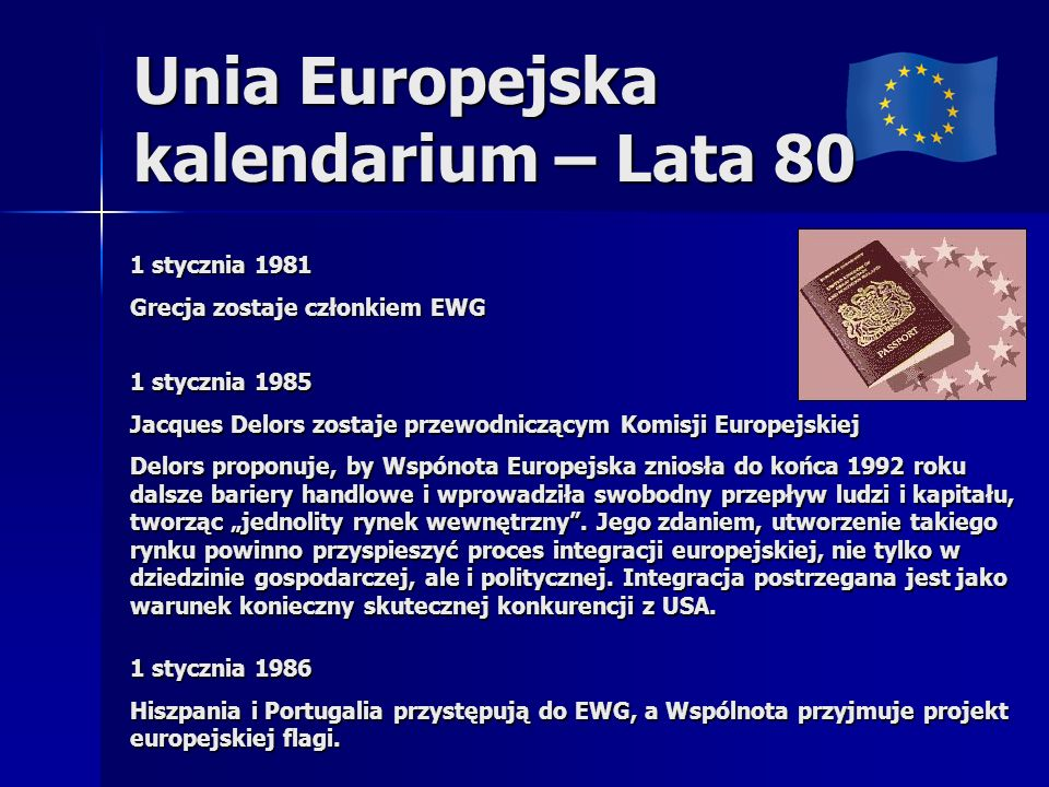 Unia Europejska kalendarium – Lata 80 1 stycznia 1981 Grecja zostaje członkiem EWG 1 stycznia 1985 Jacques Delors zostaje przewodniczącym Komisji Euro