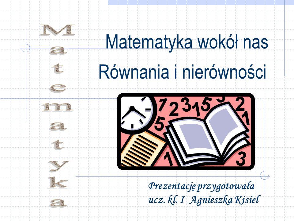 Matematyka wokół nas Równania i nierówności Prezentację przygotowała ucz. kl. I Agnieszka Kisiel