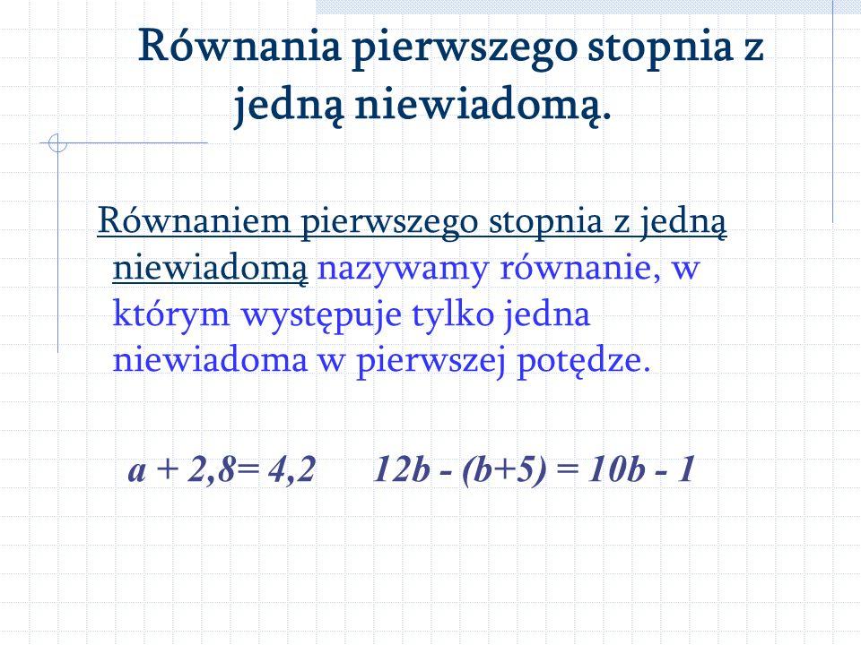 Równania pierwszego stopnia z jedną niewiadomą. Równaniem nazywamy dwa wyrażenia algebraiczne połączone znakiem =, z których przynajmniej jedno zawier