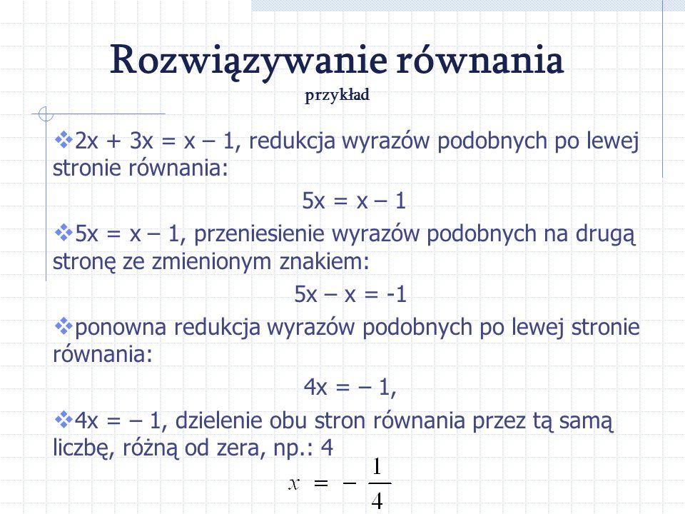Aby rozwiązać równanie, czyli znaleźć pierwiastek równania można: wykonać działania po każdej stronie równania, przenosić wyrazy równania z jednej str