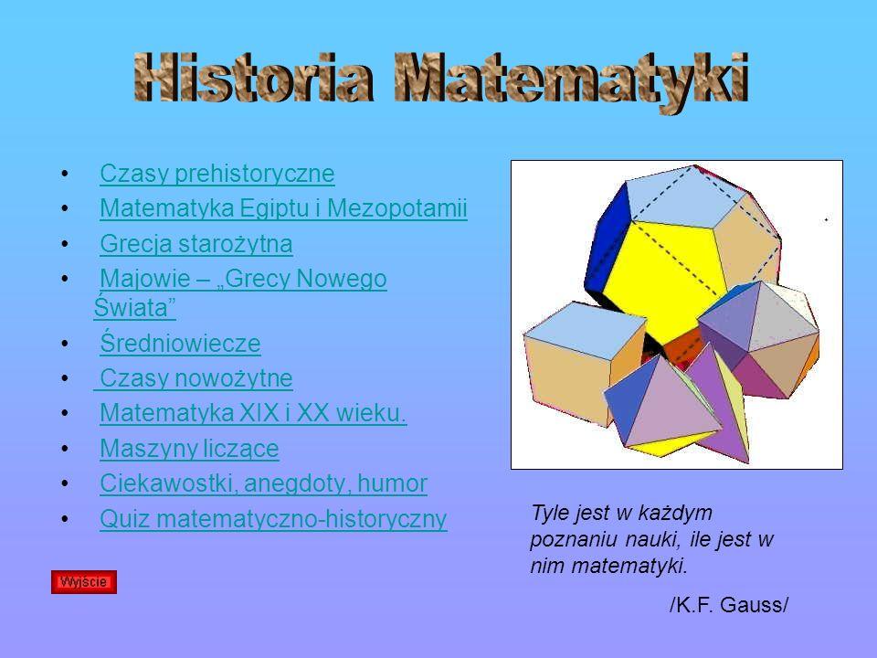 Czasy prehistoryczne Matematyka Egiptu i Mezopotamii Grecja starożytna Majowie – Grecy Nowego ŚwiataMajowie – Grecy Nowego Świata Średniowiecze Czasy