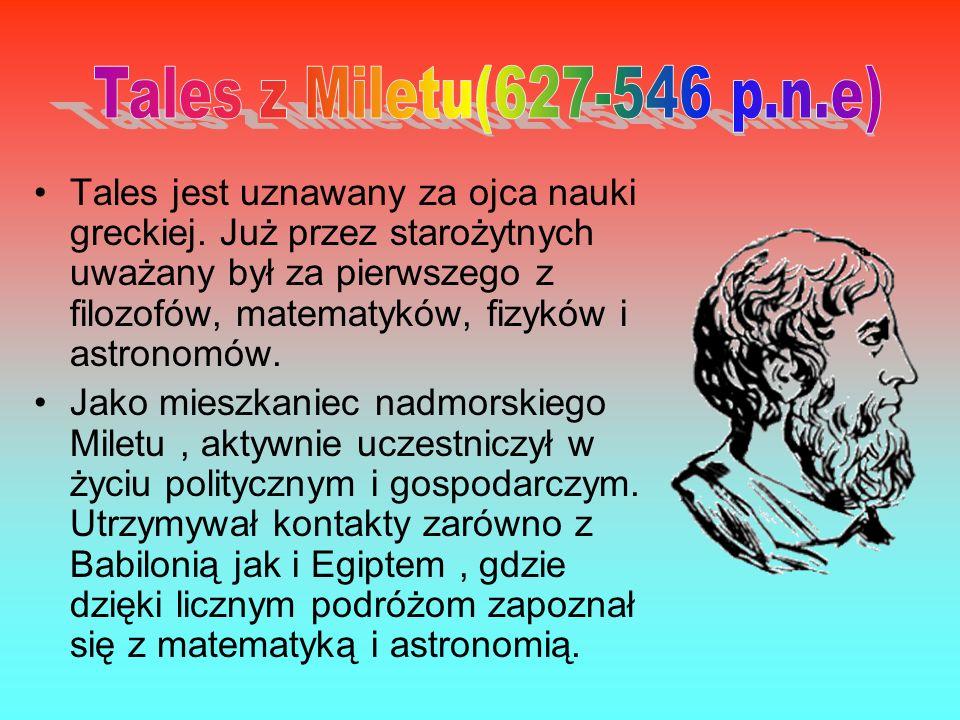 Tales jest uznawany za ojca nauki greckiej. Już przez starożytnych uważany był za pierwszego z filozofów, matematyków, fizyków i astronomów. Jako mies