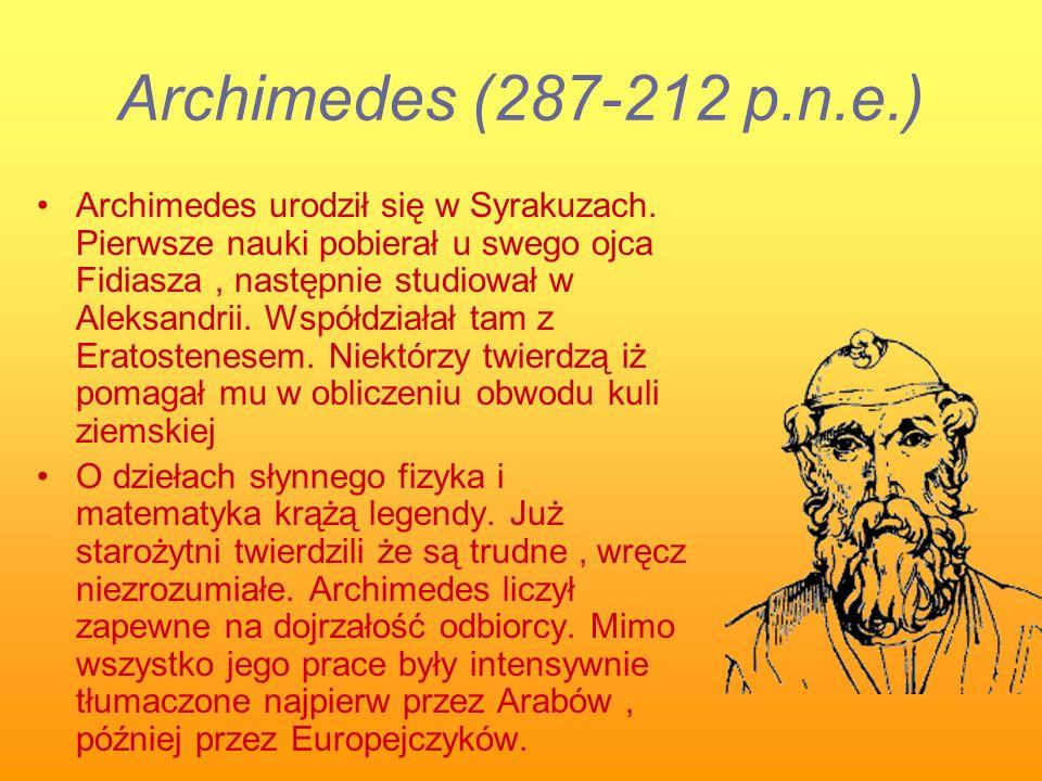 Archimedes (287-212 p.n.e.) Archimedes urodził się w Syrakuzach. Pierwsze nauki pobierał u swego ojca Fidiasza, następnie studiował w Aleksandrii. Wsp