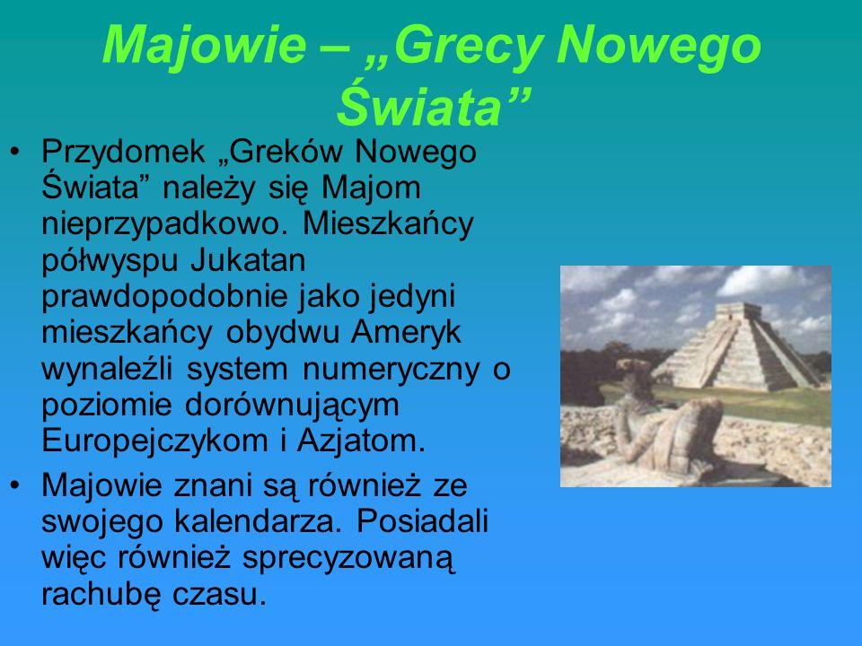Majowie – Grecy Nowego Świata Przydomek Greków Nowego Świata należy się Majom nieprzypadkowo. Mieszkańcy półwyspu Jukatan prawdopodobnie jako jedyni m