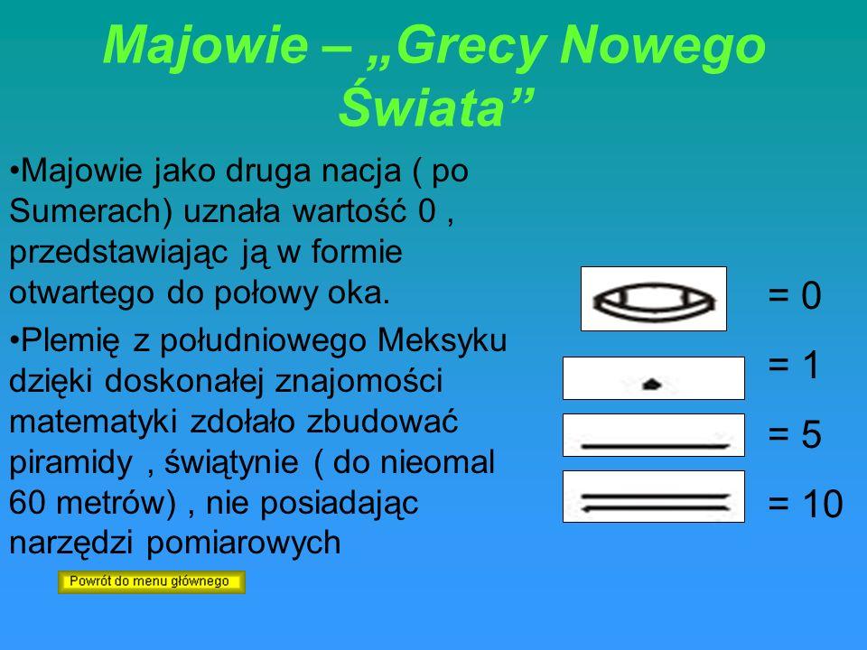 Majowie – Grecy Nowego Świata Majowie jako druga nacja ( po Sumerach) uznała wartość 0, przedstawiając ją w formie otwartego do połowy oka. Plemię z p