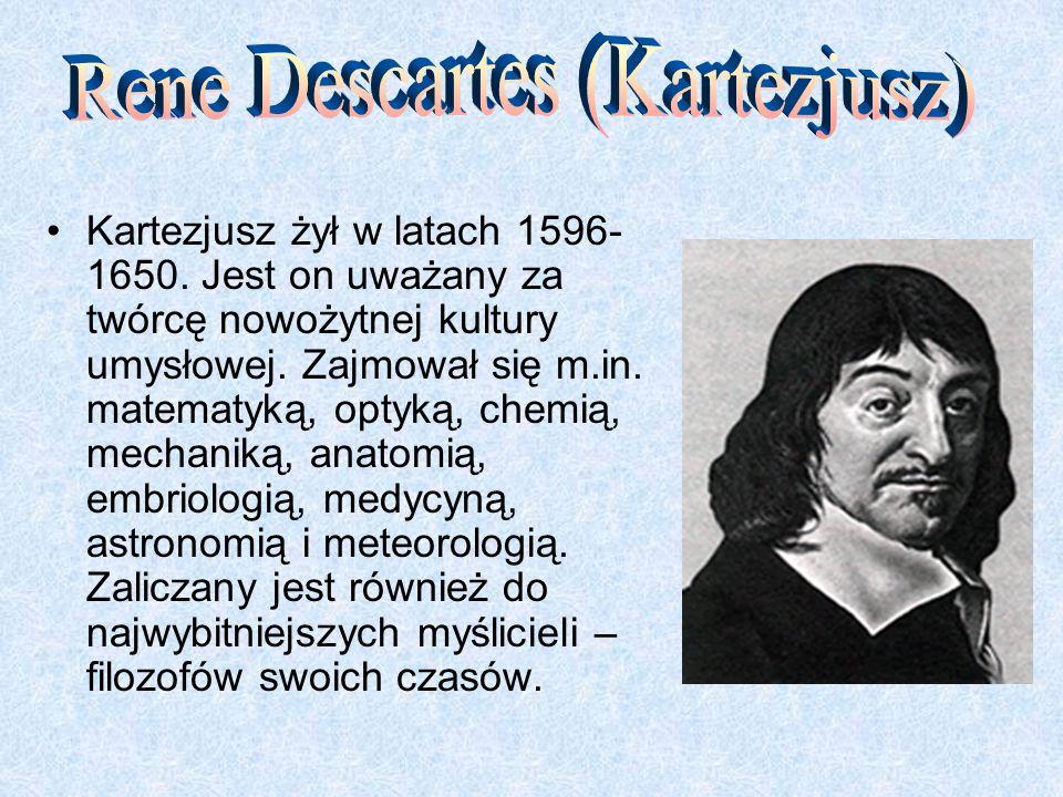 Kartezjusz żył w latach 1596- 1650. Jest on uważany za twórcę nowożytnej kultury umysłowej. Zajmował się m.in. matematyką, optyką, chemią, mechaniką,