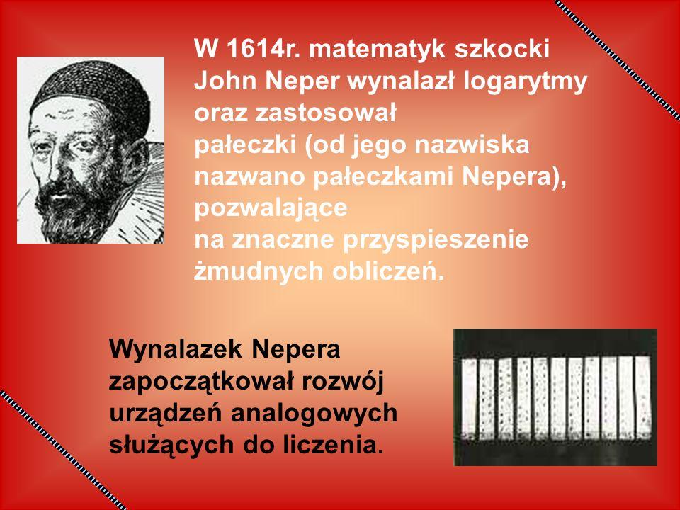 W 1614r. matematyk szkocki John Neper wynalazł logarytmy oraz zastosował pałeczki (od jego nazwiska nazwano pałeczkami Nepera), pozwalające na znaczne