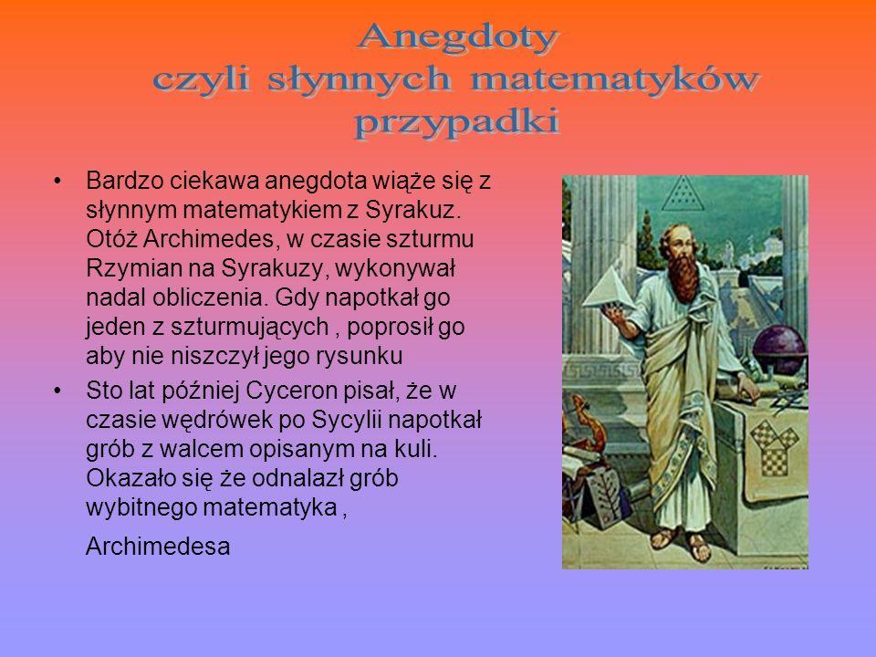 Bardzo ciekawa anegdota wiąże się z słynnym matematykiem z Syrakuz. Otóż Archimedes, w czasie szturmu Rzymian na Syrakuzy, wykonywał nadal obliczenia.